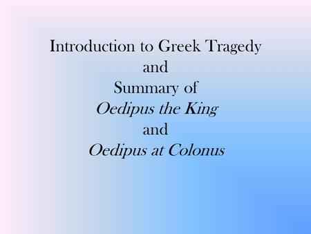 Introduction to Greek Tragedy and Summary of Oedipus the King and Oedipus at Colonus.
