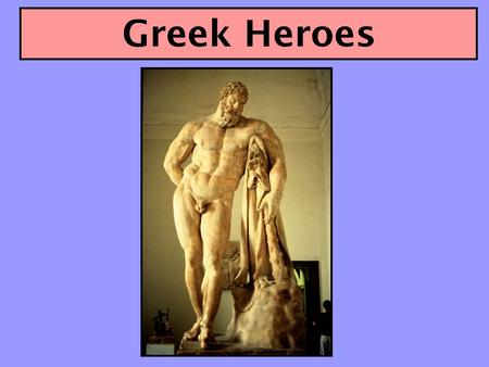 Greek Heroes. The Ideal Greek Hero We use the term hero very broadly. For us a hero is someone who stands out from others, someone distinguished by prominence,