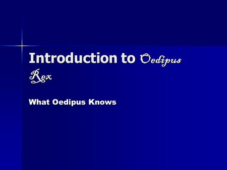 Introduction to Oedipus Rex What Oedipus Knows. Early Years Oedipus grows up a prince in Corinth. His parents are Polybus and Merope. Oedipus grows up.