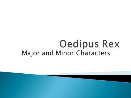 Major and Minor Characters. Oedipus  King of Thebes when the play begins.  He became king after outsmarting the Sphinx that had been terrorizing the.
