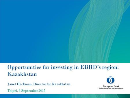 Opportunities for investing in EBRD's region: Kazakhstan Janet Heckman, Director for Kazakhstan Taipei, 8 September 2015.