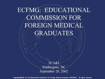 ECFMG: EDUCATIONAL COMMISSION FOR FOREIGN MEDICAL GRADUATES SCA&I Washington, DC September 26, 2002 Copyright©2002 by the Educational Commission for Foreign.