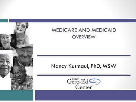 MEDICARE AND MEDICAID OVERVIEW Nancy Kusmaul, PhD, MSW.