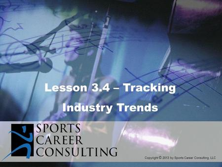 Lesson 3.4 – Tracking Industry Trends Copyright © 2013 by Sports Career Consulting, LLC.