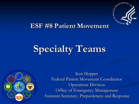 ESF #8 Patient Movement Specialty Teams Ken Hopper Federal Patient Movement Coordinator Operations Division Office of Emergency Management Assistant Secretary,