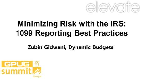 Minimizing Risk with the IRS: 1099 Reporting Best Practices Zubin Gidwani, Dynamic Budgets.