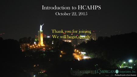 Introduction to HCAHPS October 22, 2015 Finding the pulse of your business Thank you for joining We will begin shortly.