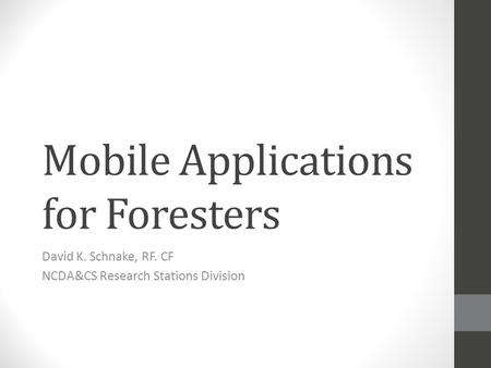 Mobile Applications for Foresters David K. Schnake, RF. CF NCDA&CS Research Stations Division.