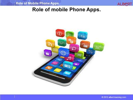 © 2015 albert-learning.com Role of Mobile Phone Apps Role of mobile Phone Apps.