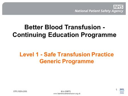 STPL1GENv2006  to SNBTS www.learnbloodtransfusion.org.uk 1 Level 1 - Safe Transfusion Practice Generic Programme Better Blood Transfusion - Continuing.