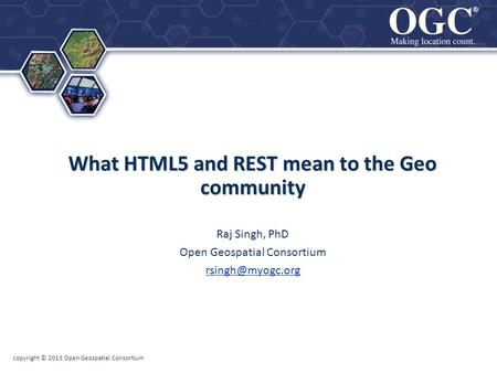 ® ® copyright © 2013 Open Geospatial Consortium What HTML5 and REST mean to the Geo community Raj Singh, PhD Open Geospatial Consortium