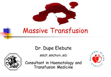 Massive Transfusion Dr. Dupe Elebute MRCP, MRCPath, MD Consultant in Haematology and Transfusion Medicine.