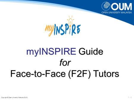 1 - 6 Copyright © Open University Malaysia (OUM) myINSPIRE Guide for Face-to-Face (F2F) Tutors.