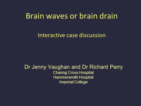 Brain waves or brain drain Interactive case discussion Dr Jenny Vaughan and Dr Richard Perry Charing Cross Hospital Hammersmith Hospital Imperial College.