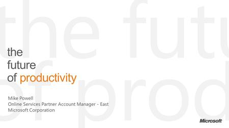 | Copyright© 2011 Microsoft Corporation the future of productivity Mike Powell Online Services Partner Account Manager - East Microsoft Corporation.