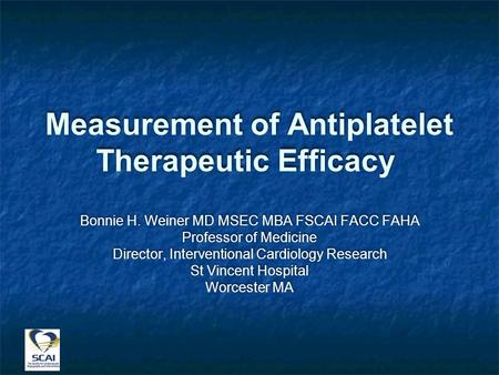Measurement of Antiplatelet Therapeutic Efficacy Bonnie H. Weiner MD MSEC MBA FSCAI FACC FAHA Professor of Medicine Director, Interventional Cardiology.