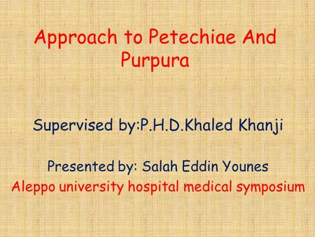 Approach to Petechiae And Purpura Supervised by:P.H.D.Khaled Khanji Presented by: Salah Eddin Younes Aleppo university hospital medical symposium.