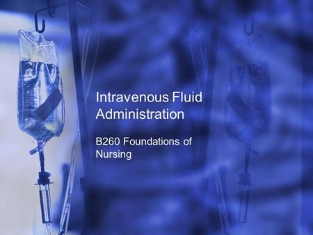 Intravenous Fluid Administration B260 Foundations of Nursing.