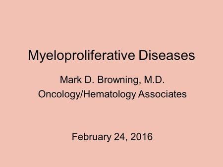 Myeloproliferative Diseases Mark D. Browning, M.D. Oncology/Hematology Associates February 24, 2016.