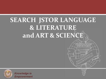 Knowledge is Empowerment SEARCH JSTOR LANGUAGE & LITERATURE and ART & SCIENCE.