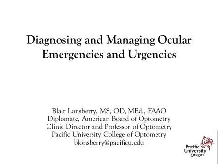 Diagnosing and Managing Ocular Emergencies and Urgencies Blair Lonsberry, MS, OD, MEd., FAAO Diplomate, American Board of Optometry Clinic Director and.