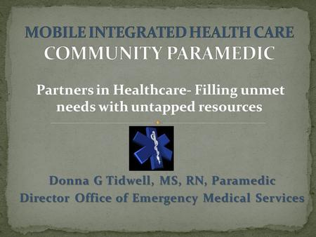 Donna G Tidwell, MS, RN, Paramedic Director Office of Emergency Medical Services Partners in Healthcare- Filling unmet needs with untapped resources.