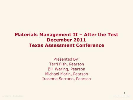 1 Materials Management II – After the Test December 2011 Texas Assessment Conference Presented By: Terri Fish, Pearson Bill Waring, Pearson Michael Marin,