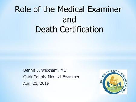 Dennis J. Wickham, MD Clark County Medical Examiner April 21, 2016 Role of the Medical Examiner and Death Certification.