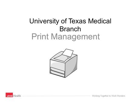 University of Texas Medical Branch Print Management Working Together to Work Wonders.