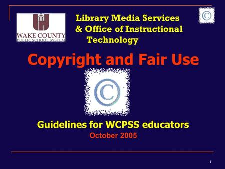 1 Library Media Services & Office of Instructional Technology Copyright and Fair Use Guidelines for WCPSS educators October 2005.