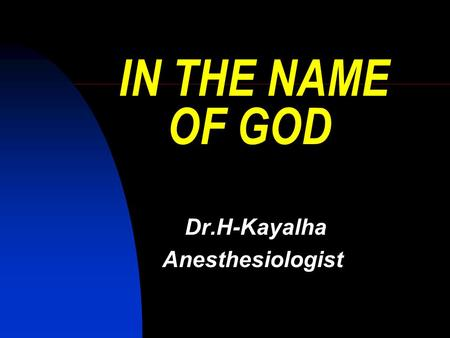 IN THE NAME OF GOD Dr.H-Kayalha Anesthesiologist.