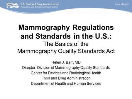 Mammography Regulations and Standards in the U.S.: The Basics of the Mammography Quality Standards Act Helen J. Barr, MD Director, Division of Mammography.