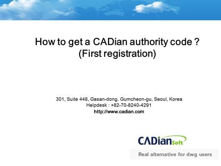 How to get a CADian authority code ? (First registration) 301, Suite 448, Gasan-dong, Gumcheon-gu, Seoul, Korea Helpdesk : +82-70-8240-4291