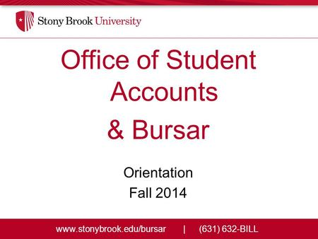 Www.stonybrook.edu/bursar|(631) 632-BILL Office of Student Accounts & Bursar Orientation Fall 2014.