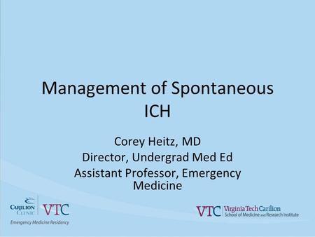 Management of Spontaneous ICH Corey Heitz, MD Director, Undergrad Med Ed Assistant Professor, Emergency Medicine.