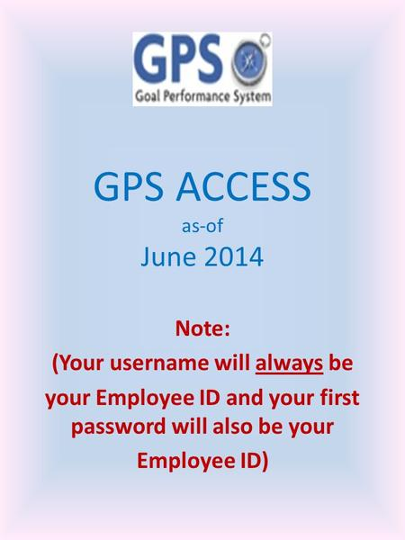 GPS ACCESS as-of June 2014 Note: (Your username will always be your Employee ID and your first password will also be your Employee ID)