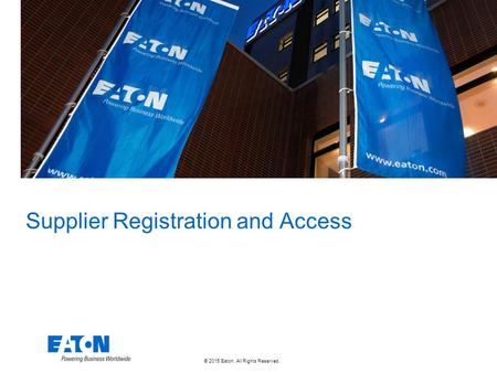 © 2015 Eaton. All Rights Reserved.. Supplier Registration and Access.