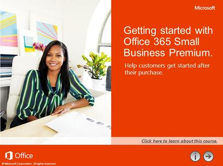 © Microsoft Corporation. All rights reserved. Help customers get started after their purchase. Getting started with Office 365 Small Business Premium.