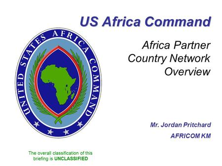 The overall classification of this briefing is UNCLASSIFIED US Africa Command Africa Partner Country Network Overview Mr. Jordan Pritchard AFRICOM KM.