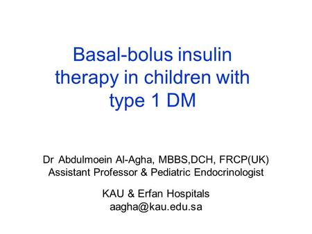 Dr. Abdulmoein Al-Agha, MBBS,DCH, FRCP(UK) Assistant Professor & Pediatric Endocrinologist KAU & Erfan Hospitals Basal-bolus insulin therapy.