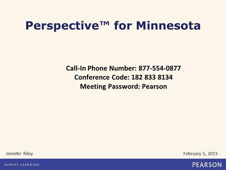 Call-In Phone Number: 877-554-0877 Conference Code: 182 833 8134 Meeting Password: Pearson Jennifer Riley February 5, 2015 Perspective™ for Minnesota.
