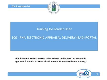 FHA Training Module 1 This document reflects current policy related to this topic. Its content is approved for use in all external and internal FHA-related.