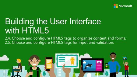 2.4. Choose and configure HTML5 tags to organize content and forms. 2.5. Choose and configure HTML5 tags for input and validation. Building the User Interface.