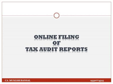 CA MUKESH BANSAL 9350774515. As per Notification No.34/2013 dated 01/05/2013, E- filing of audit reports shall be mandatory in following cases: (a) Audit.