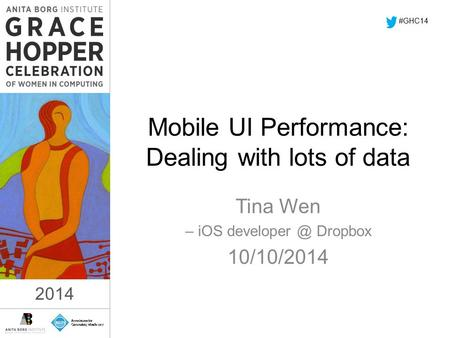 2014 Mobile UI Performance: Dealing with lots of data Tina Wen – iOS Dropbox 10/10/2014 #GHC14 2014.