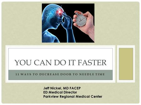 11 WAYS TO DECREASE DOOR TO NEEDLE TIME YOU CAN DO IT FASTER Jeff Nickel, MD FACEP ED Medical Director Parkview Regional Medical Center.