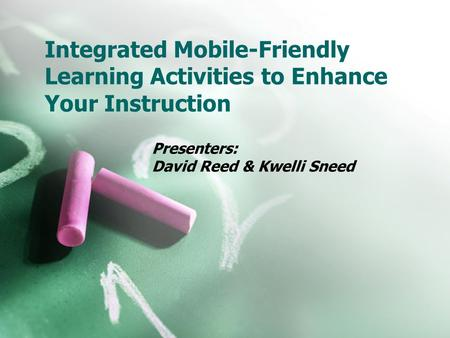 Integrated Mobile-Friendly Learning Activities to Enhance Your Instruction Presenters: David Reed & Kwelli Sneed.