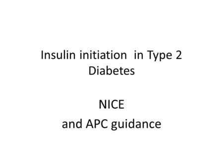 Insulin initiation in Type 2 Diabetes NICE and APC guidance.