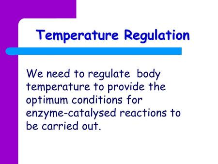 Temperature Regulation We need to regulate body temperature to provide the optimum conditions for enzyme-catalysed reactions to be carried out.