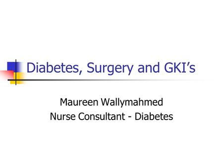 Diabetes, Surgery and GKI's Maureen Wallymahmed Nurse Consultant - Diabetes.